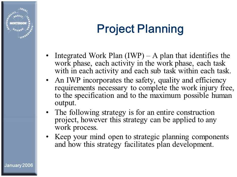 January 2006 Project Planning Integrated Work Plan (IWP) – A plan that identifies the work phase, each activity in the work phase, each task with in e