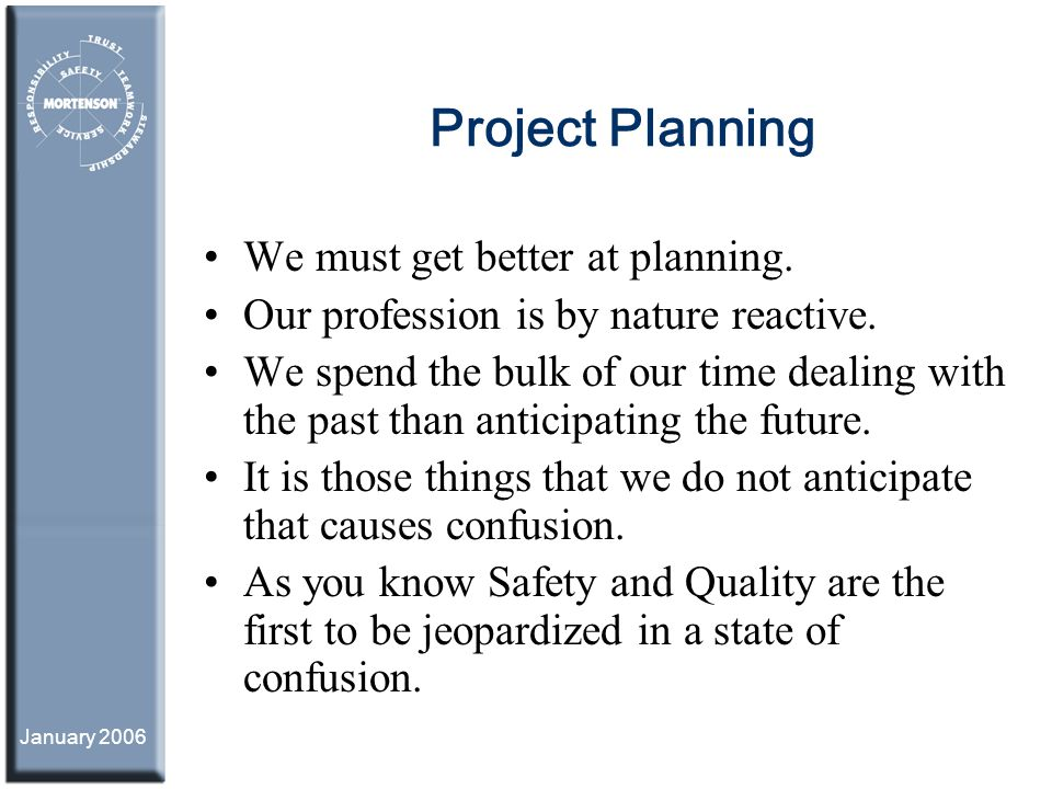 January 2006 Project Planning We must get better at planning. Our profession is by nature reactive. We spend the bulk of our time dealing with the pas