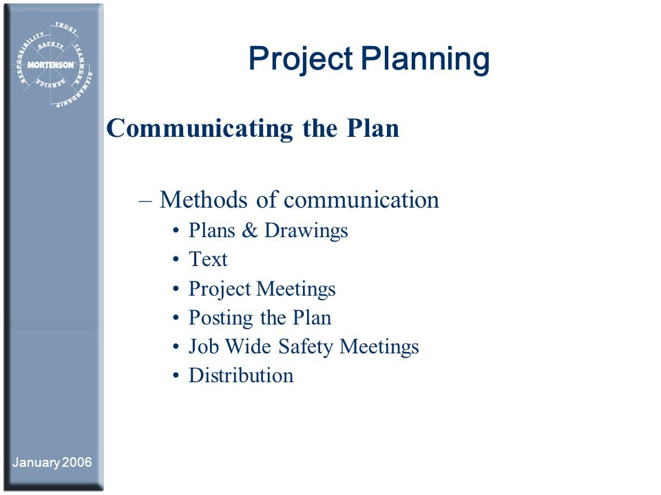 January 2006 Project Planning Communicating the Plan –Methods of communication Plans & Drawings Text Project Meetings Posting the Plan Job Wide Safety
