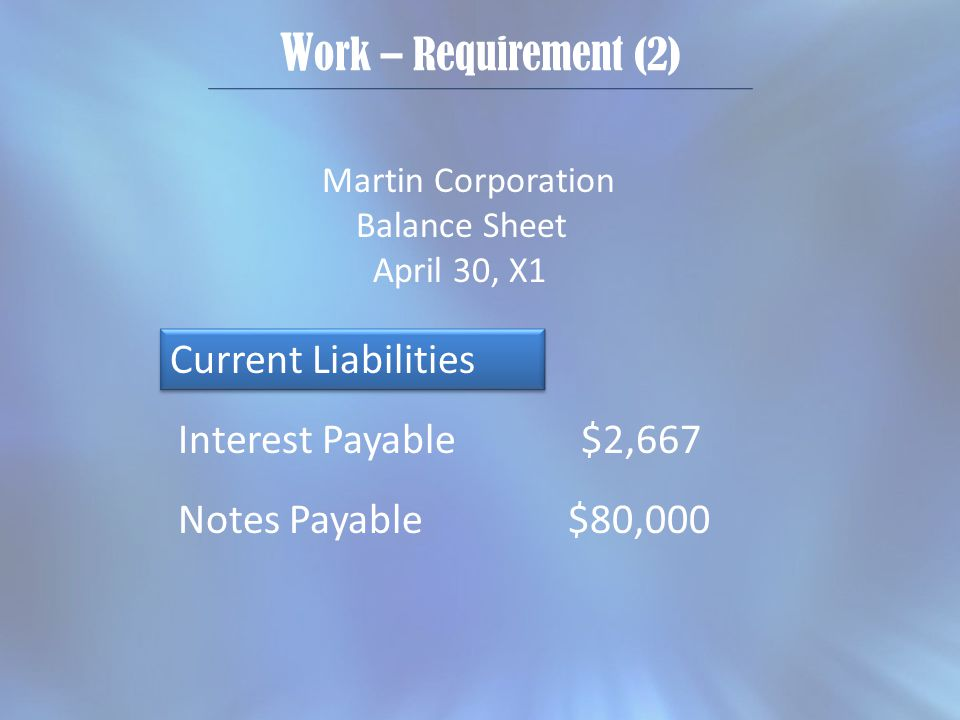 W ork – Requirement (2) Martin Corporation Balance Sheet April 30, X1 Current Liabilities Interest Payable $2,667 Notes Payable $80,000