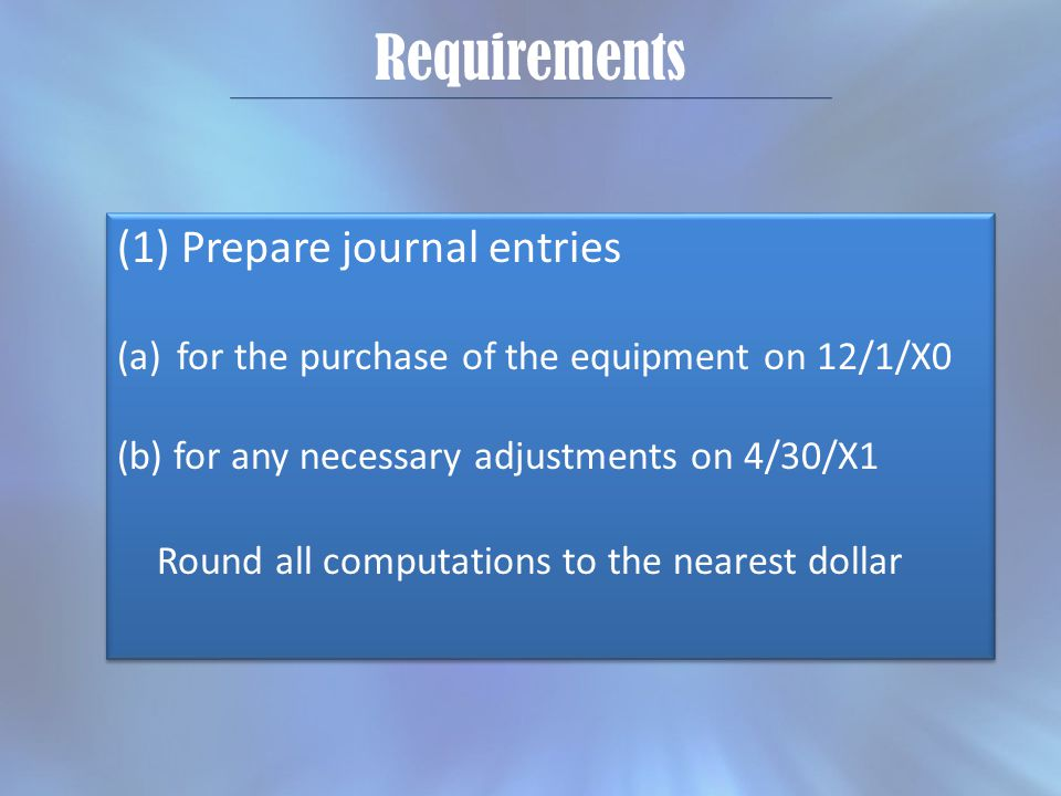 Requirements (1) Prepare journal entries (a)for the purchase of the equipment on 12/1/X0 (b) for any necessary adjustments on 4/30/X1 Round all comput