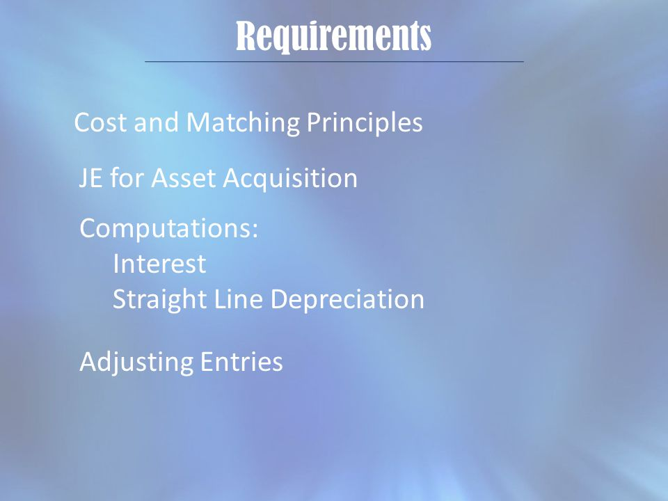 Requirements Cost and Matching Principles JE for Asset Acquisition Adjusting Entries Computations: Interest Straight Line Depreciation