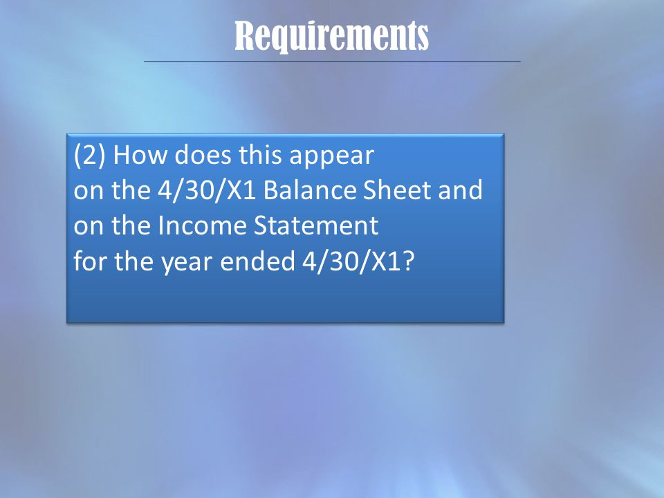 Requirements (2) How does this appear on the 4/30/X1 Balance Sheet and on the Income Statement for the year ended 4/30/X1.