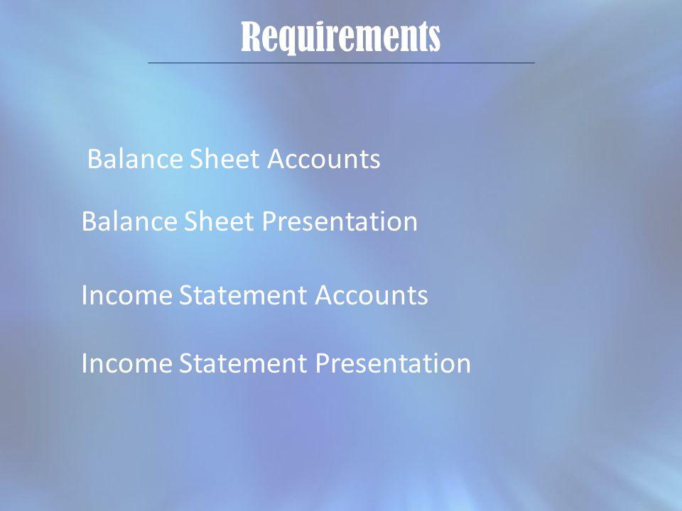 Requirements Balance Sheet Accounts Balance Sheet Presentation Income Statement Accounts Income Statement Presentation