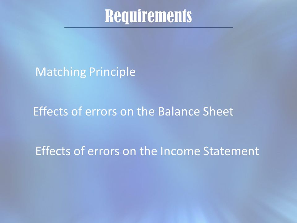 Requirements Matching Principle Effects of errors on the Balance Sheet Effects of errors on the Income Statement