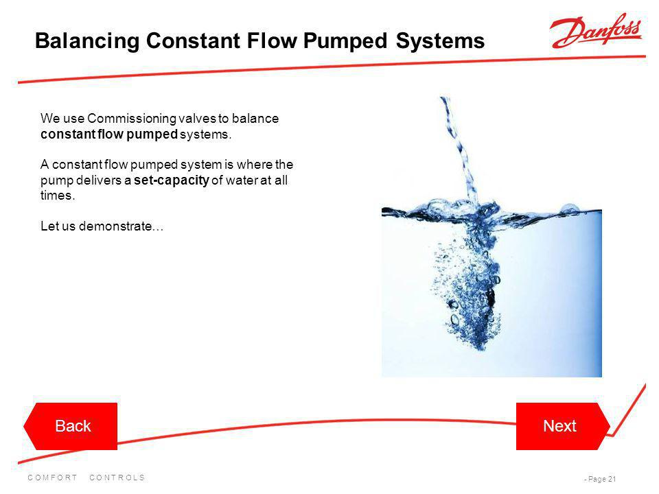 C O M F O R T C O N T R O L S - Page 21 BackNextBackNext We use Commissioning valves to balance constant flow pumped systems. A constant flow pumped s