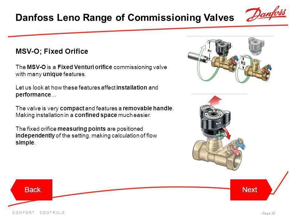 C O M F O R T C O N T R O L S - Page 35 BackNextBackNext Danfoss Leno Range of Commissioning Valves The MSV-O is a Fixed Venturi orifice commissioning