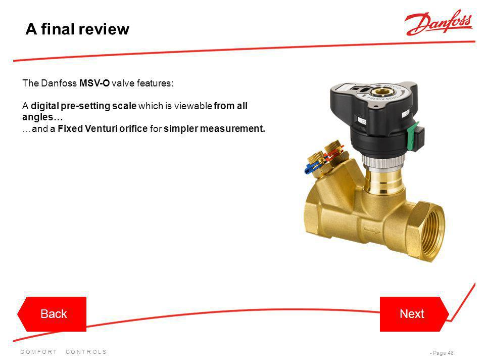 C O M F O R T C O N T R O L S - Page 48 BackNextBackNext A final review The Danfoss MSV-O valve features: A digital pre-setting scale which is viewabl