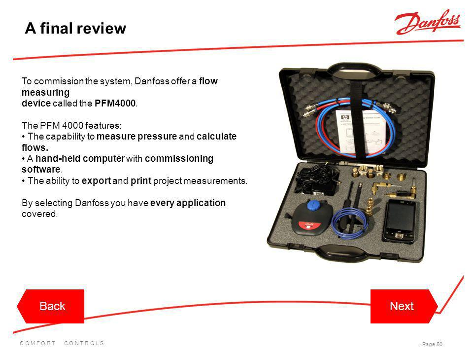 C O M F O R T C O N T R O L S - Page 50 BackNextBackNext A final review To commission the system, Danfoss offer a flow measuring device called the PFM