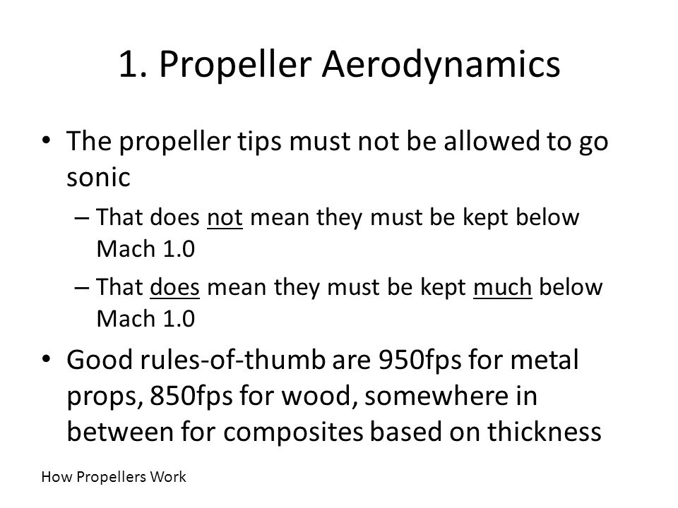 1. Propeller Aerodynamics The propeller tips must not be allowed to go sonic – That does not mean they must be kept below Mach 1.0 – That does mean th