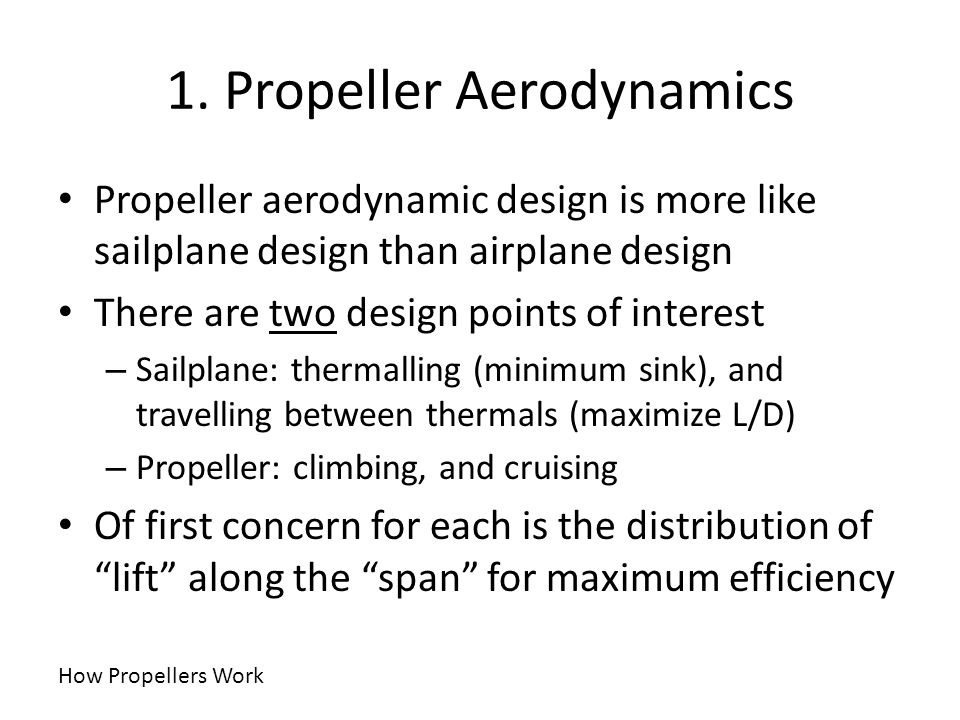 1. Propeller Aerodynamics Propeller aerodynamic design is more like sailplane design than airplane design There are two design points of interest – Sa