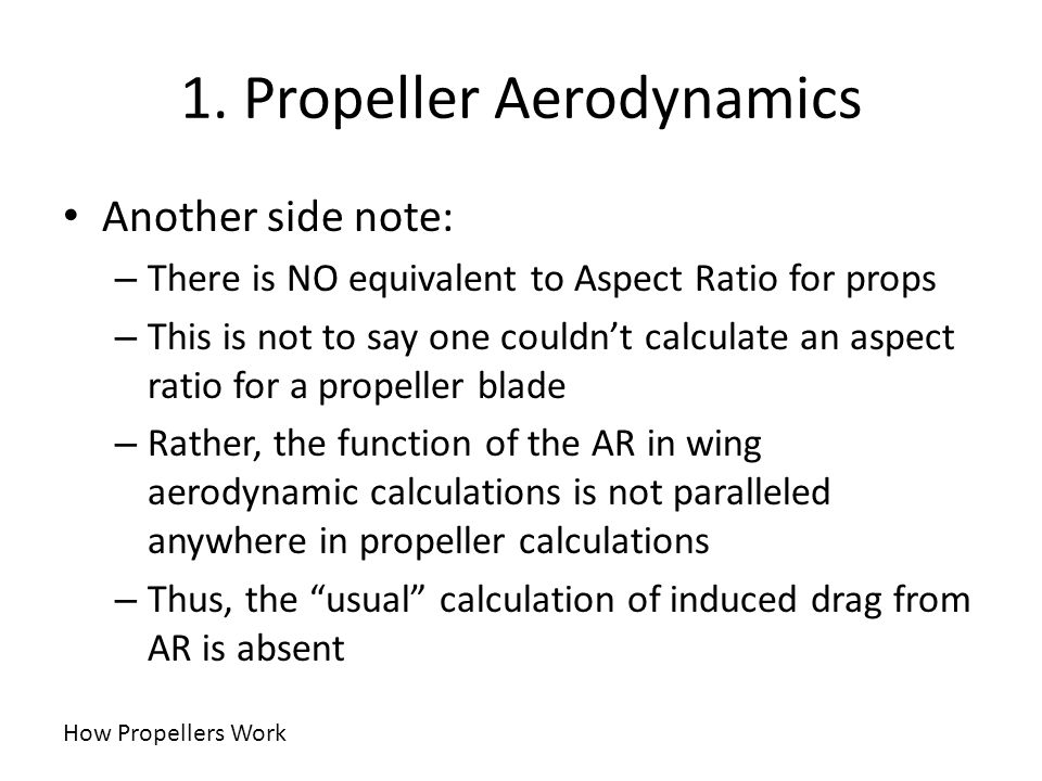 1. Propeller Aerodynamics How Propellers Work Another side note: – There is NO equivalent to Aspect Ratio for props – This is not to say one couldnt c