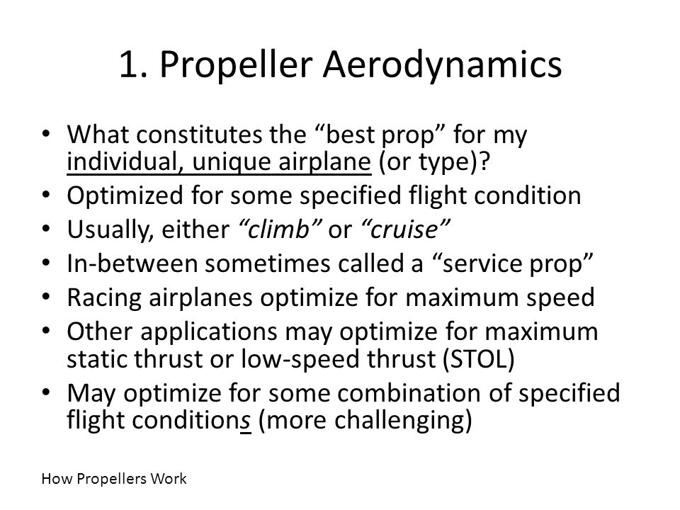 1. Propeller Aerodynamics What constitutes the best prop for my individual, unique airplane (or type)? Optimized for some specified flight condition U