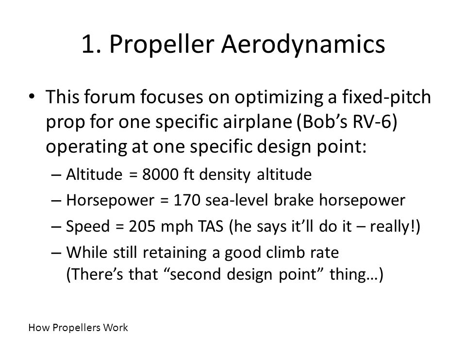 1. Propeller Aerodynamics This forum focuses on optimizing a fixed-pitch prop for one specific airplane (Bobs RV-6) operating at one specific design p