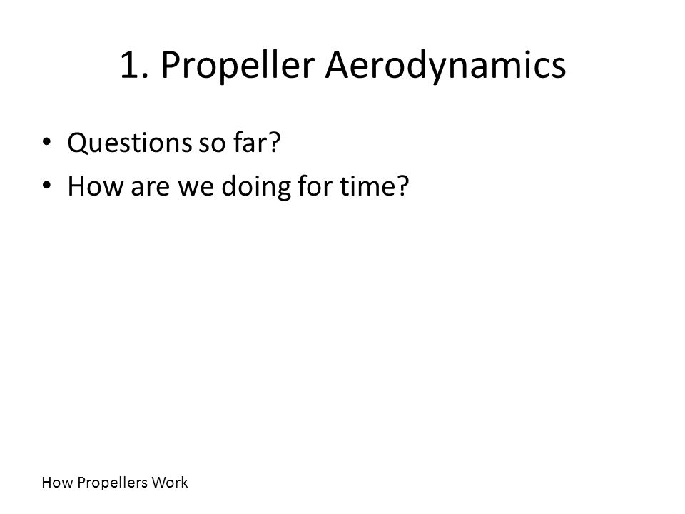 1. Propeller Aerodynamics How Propellers Work Questions so far? How are we doing for time?