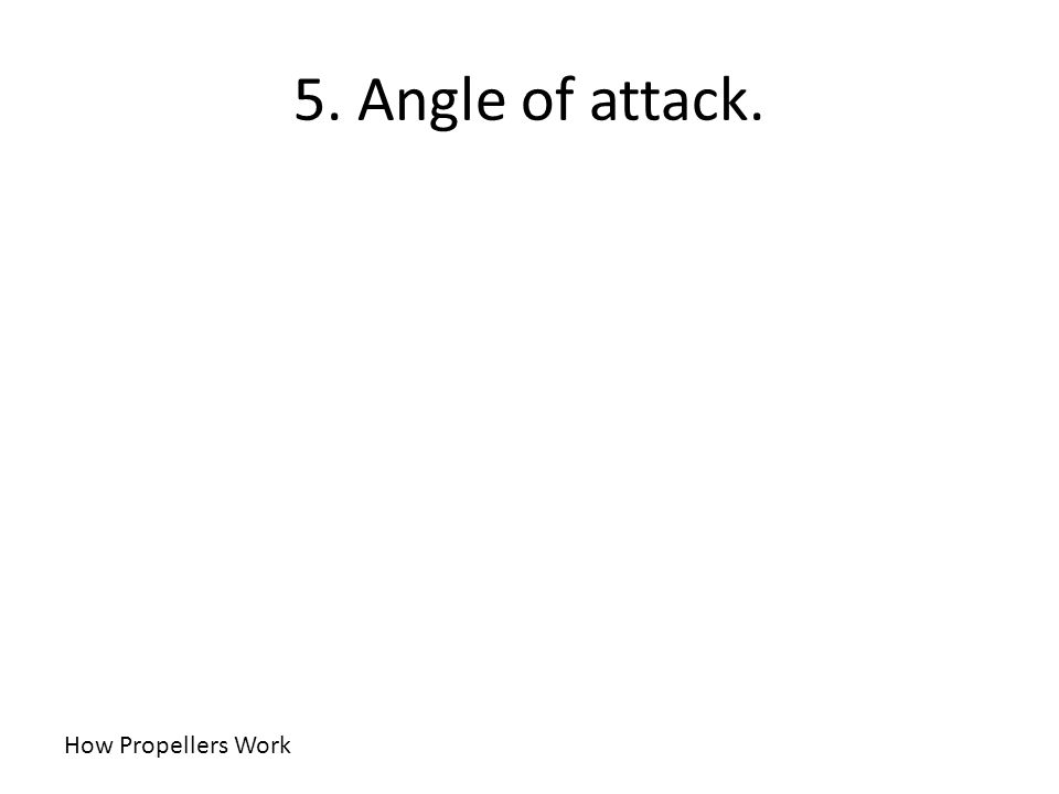 5. Angle of attack. How Propellers Work