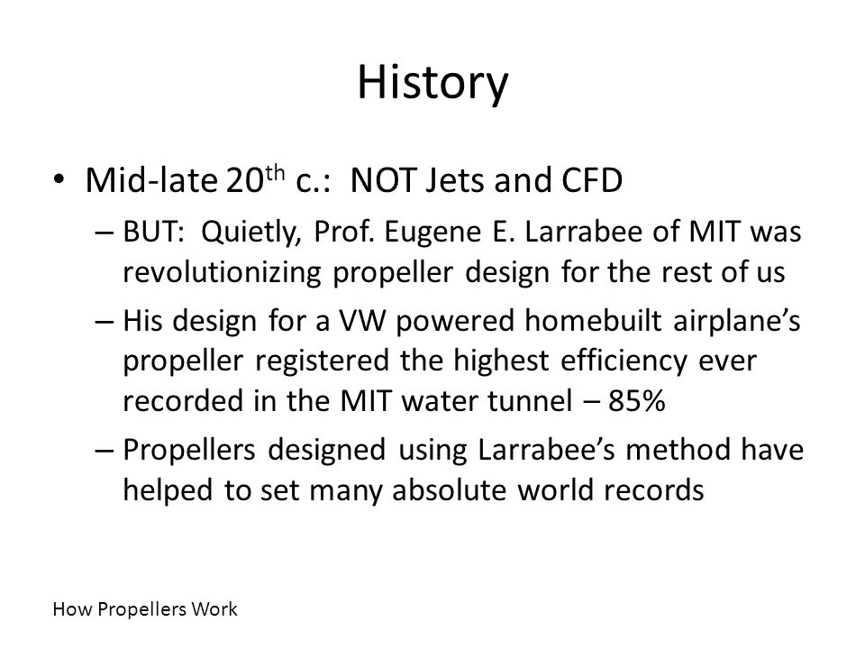 History Mid-late 20 th c.: NOT Jets and CFD – BUT: Quietly, Prof. Eugene E. Larrabee of MIT was revolutionizing propeller design for the rest of us –