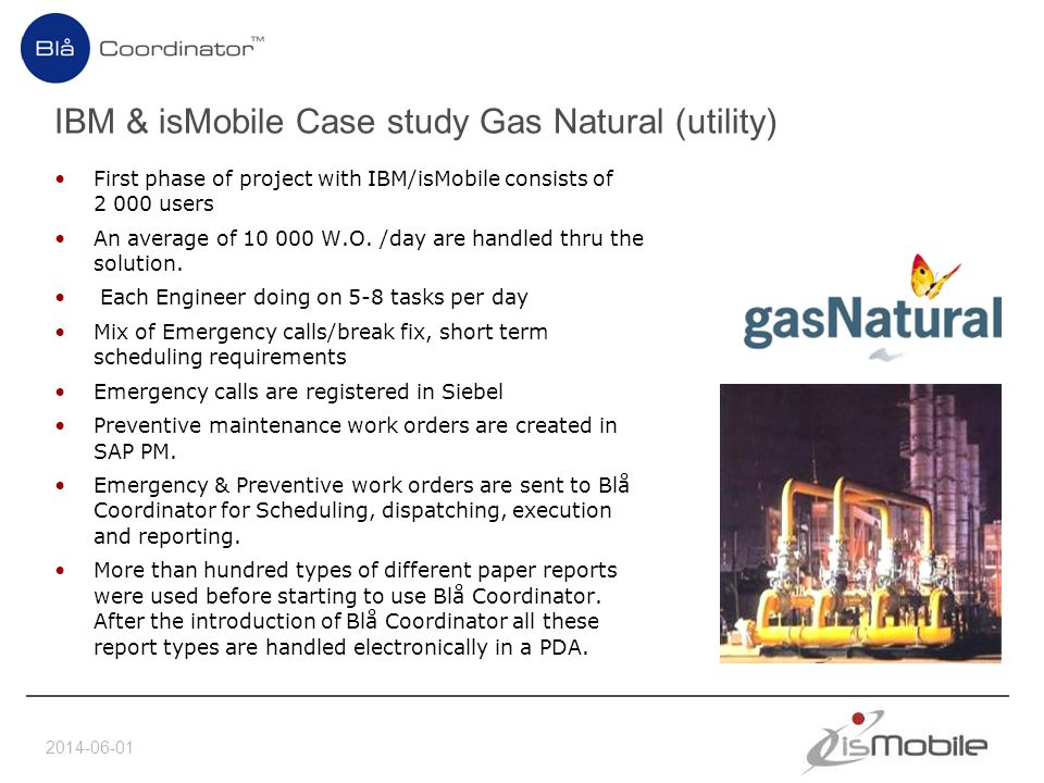 2014-06-01 IBM & isMobile Case study Gas Natural (utility) First phase of project with IBM/isMobile consists of 2 000 users An average of 10 000 W.O.