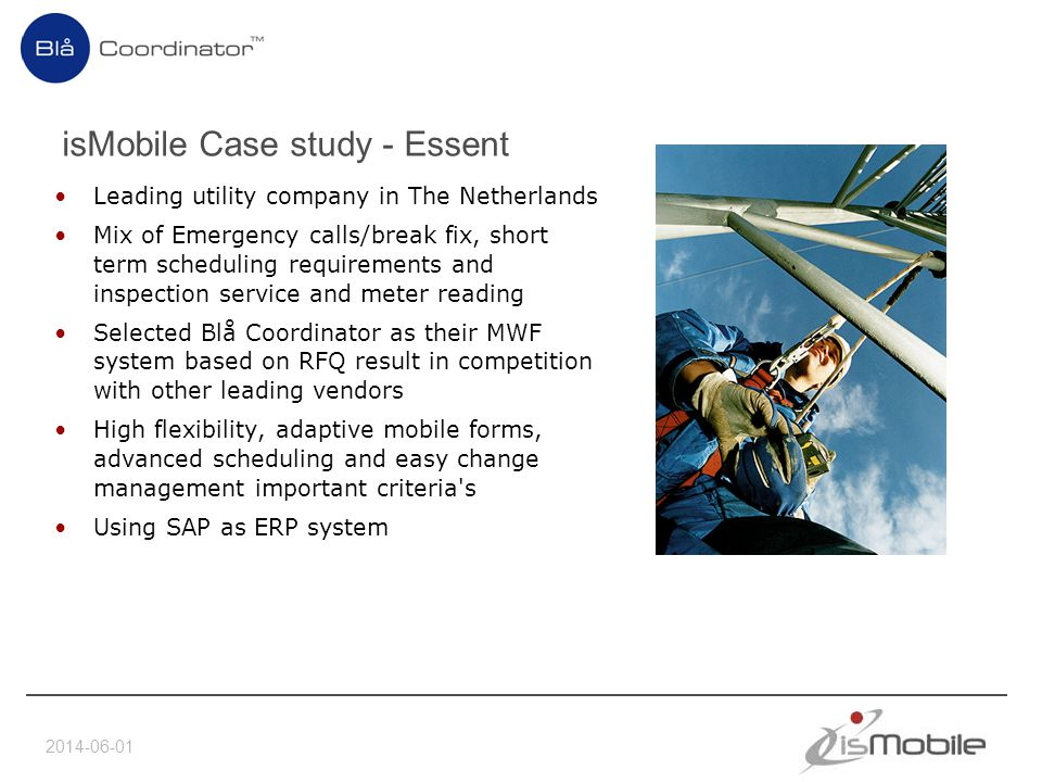 2014-06-01 isMobile Case study - Essent Leading utility company in The Netherlands Mix of Emergency calls/break fix, short term scheduling requirements and inspection service and meter reading Selected Blå Coordinator as their MWF system based on RFQ result in competition with other leading vendors High flexibility, adaptive mobile forms, advanced scheduling and easy change management important criteria s Using SAP as ERP system