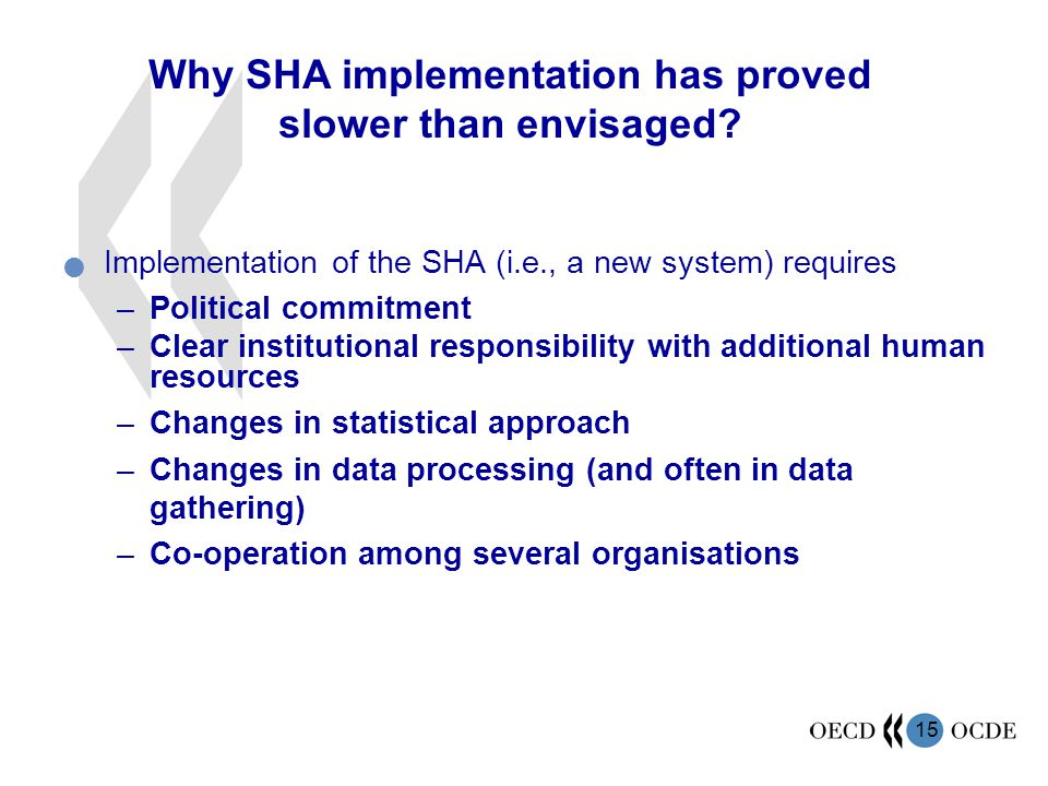 15 Implementation of the SHA (i.e., a new system) requires –Political commitment –Clear institutional responsibility with additional human resources –Changes in statistical approach –Changes in data processing (and often in data gathering) –Co-operation among several organisations Why SHA implementation has proved slower than envisaged?
