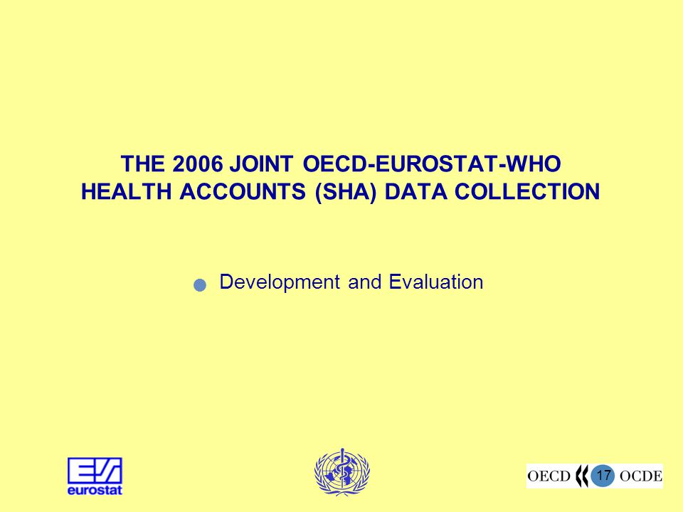 17 THE 2006 JOINT OECD-EUROSTAT-WHO HEALTH ACCOUNTS (SHA) DATA COLLECTION Development and Evaluation