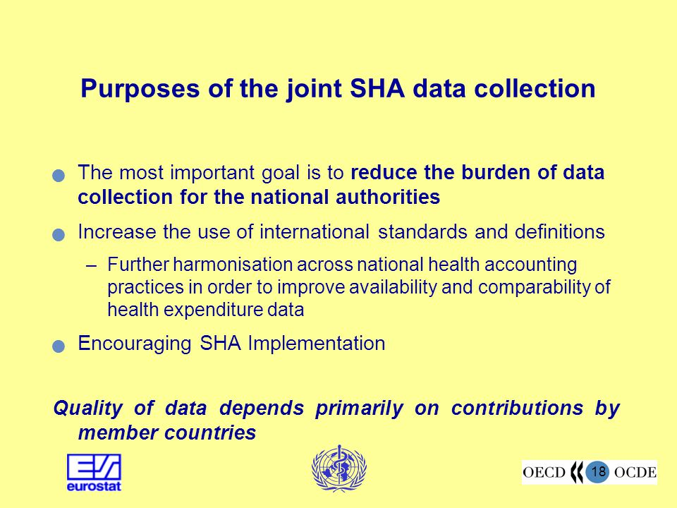 18 Purposes of the joint SHA data collection The most important goal is to reduce the burden of data collection for the national authorities Increase the use of international standards and definitions –Further harmonisation across national health accounting practices in order to improve availability and comparability of health expenditure data Encouraging SHA Implementation Quality of data depends primarily on contributions by member countries