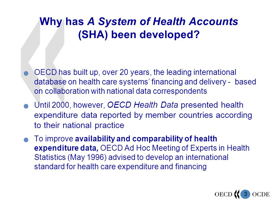 3 Why has A System of Health Accounts (SHA) been developed? OECD has built up, over 20 years, the leading international database on health care system