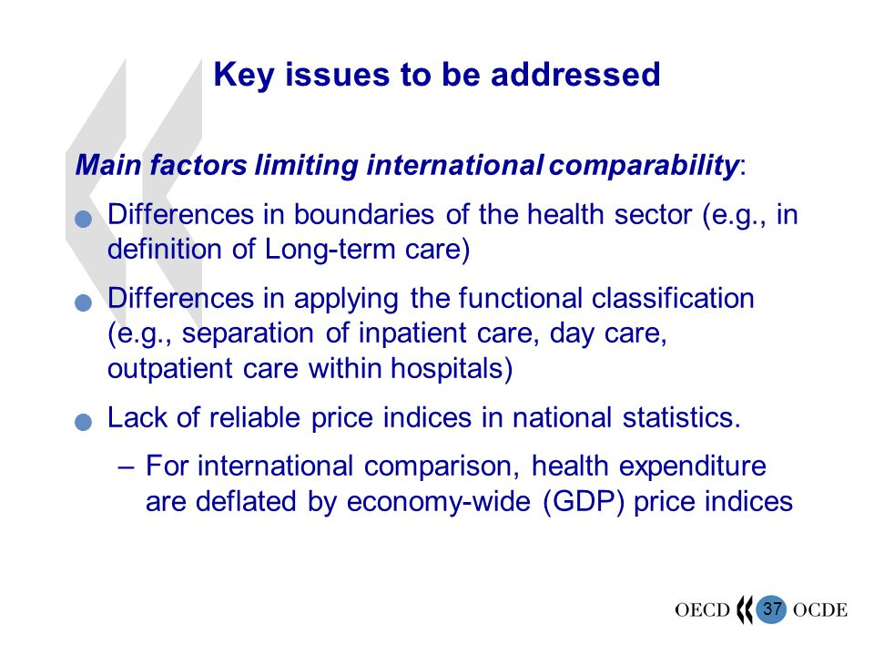 37 Key issues to be addressed Main factors limiting international comparability: Differences in boundaries of the health sector (e.g., in definition o