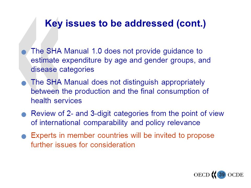 39 Key issues to be addressed (cont.) The SHA Manual 1.0 does not provide guidance to estimate expenditure by age and gender groups, and disease categories The SHA Manual does not distinguish appropriately between the production and the final consumption of health services Review of 2- and 3-digit categories from the point of view of international comparability and policy relevance Experts in member countries will be invited to propose further issues for consideration