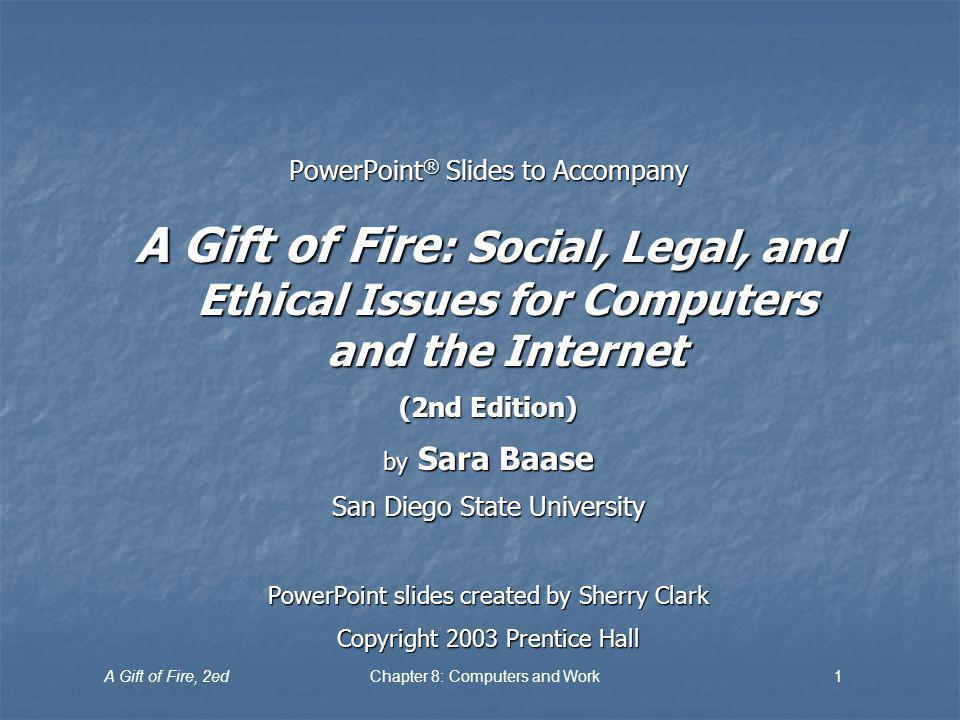 A Gift of Fire, 2edChapter 8: Computers and Work1 PowerPoint ® Slides to Accompany A Gift of Fire : Social, Legal, and Ethical Issues for Computers an