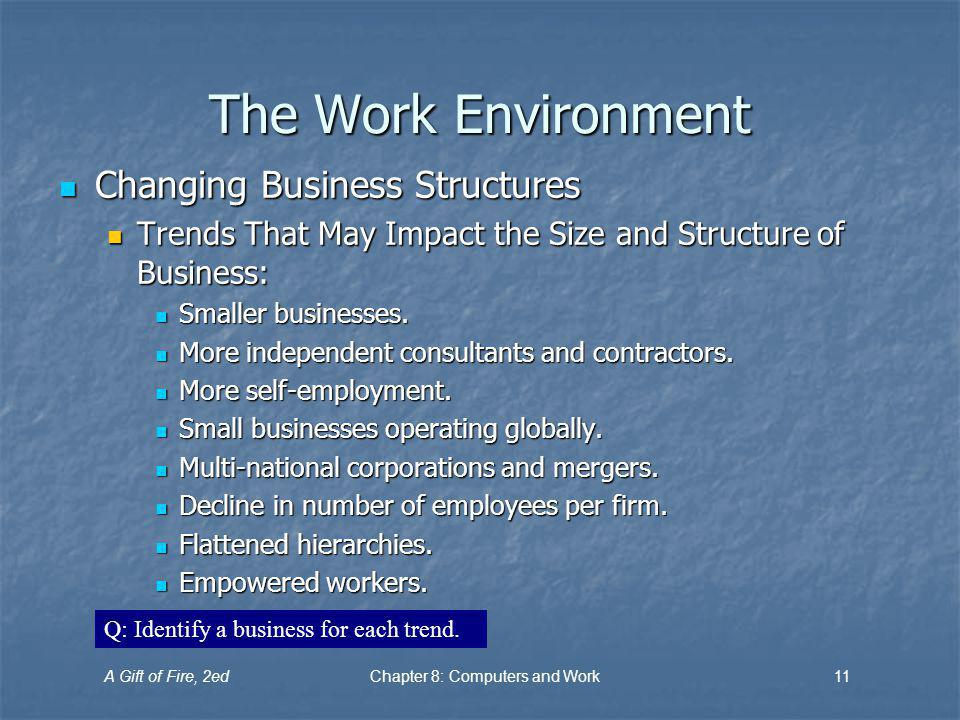 A Gift of Fire, 2edChapter 8: Computers and Work11 The Work Environment Changing Business Structures Changing Business Structures Trends That May Impact the Size and Structure of Business: Trends That May Impact the Size and Structure of Business: Smaller businesses.