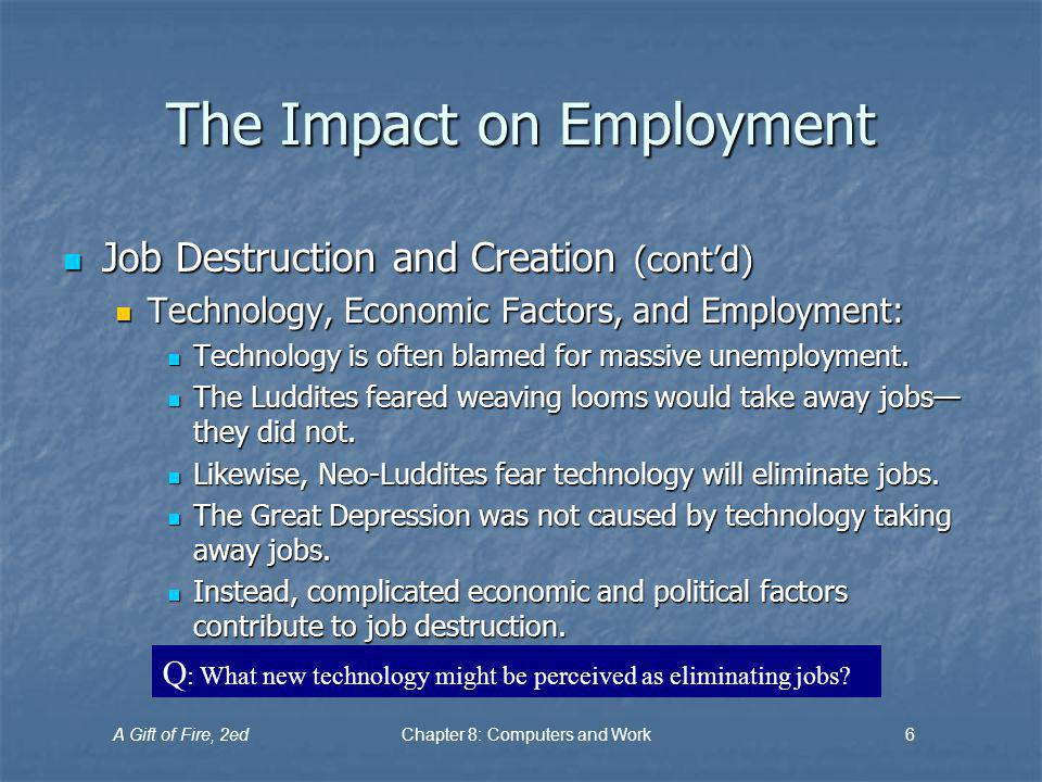 A Gift of Fire, 2edChapter 8: Computers and Work6 The Impact on Employment Job Destruction and Creation (contd) Job Destruction and Creation (contd) Technology, Economic Factors, and Employment: Technology, Economic Factors, and Employment: Technology is often blamed for massive unemployment.