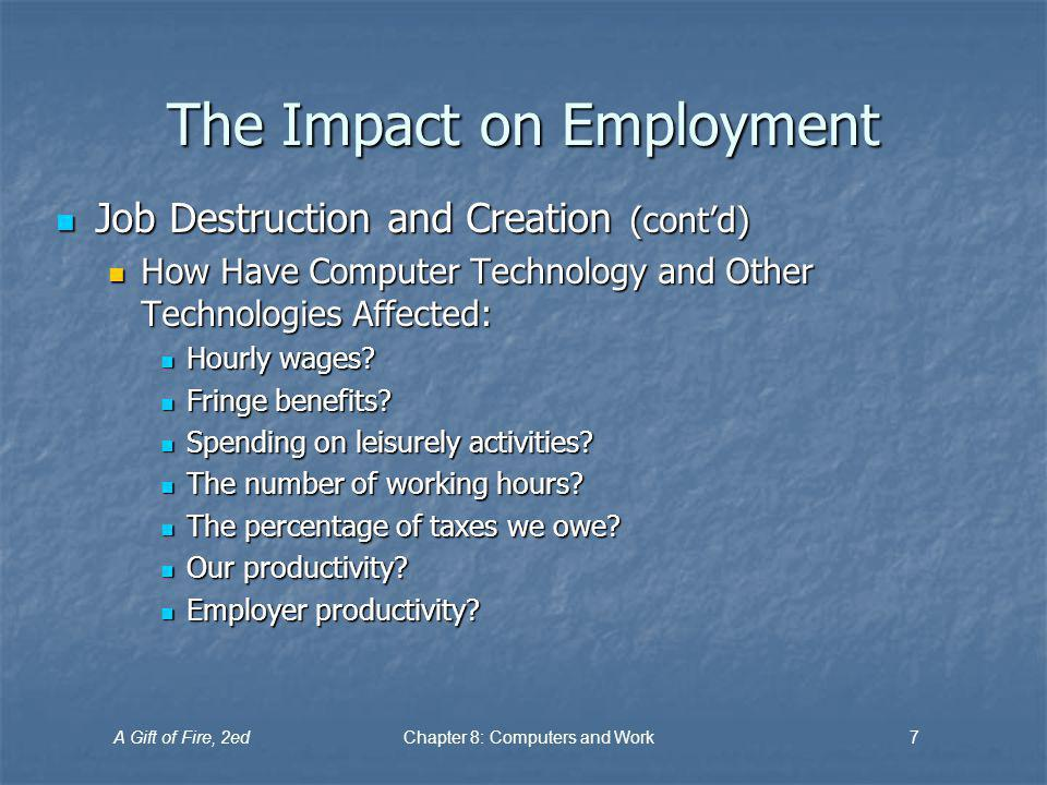 A Gift of Fire, 2edChapter 8: Computers and Work7 The Impact on Employment Job Destruction and Creation (contd) Job Destruction and Creation (contd) H