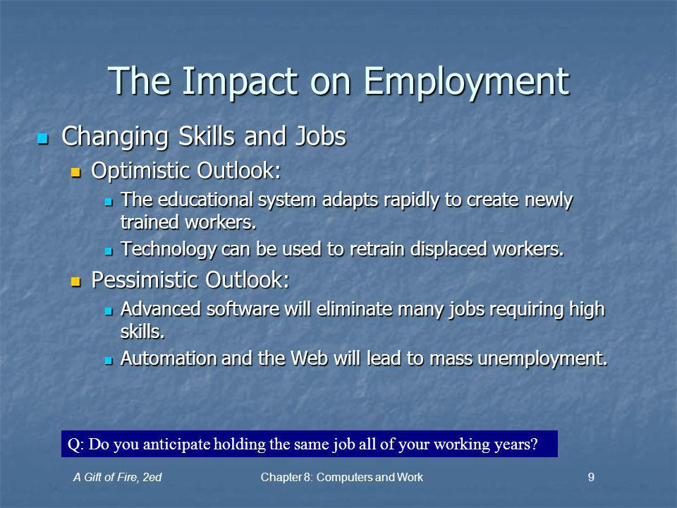 A Gift of Fire, 2edChapter 8: Computers and Work9 The Impact on Employment Changing Skills and Jobs Changing Skills and Jobs Optimistic Outlook: Optimistic Outlook: The educational system adapts rapidly to create newly trained workers.
