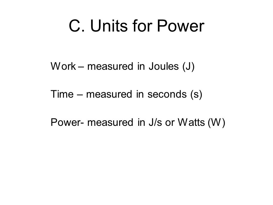 C. Units for Power Work – measured in Joules (J) Time – measured in seconds (s) Power- measured in J/s or Watts (W)
