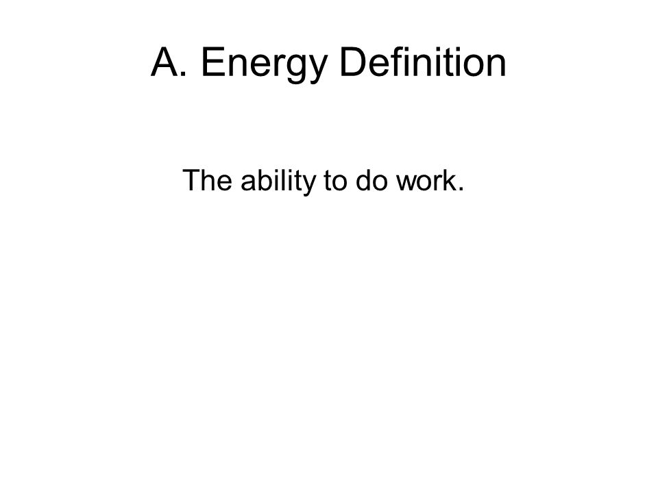 A. Energy Definition The ability to do work.