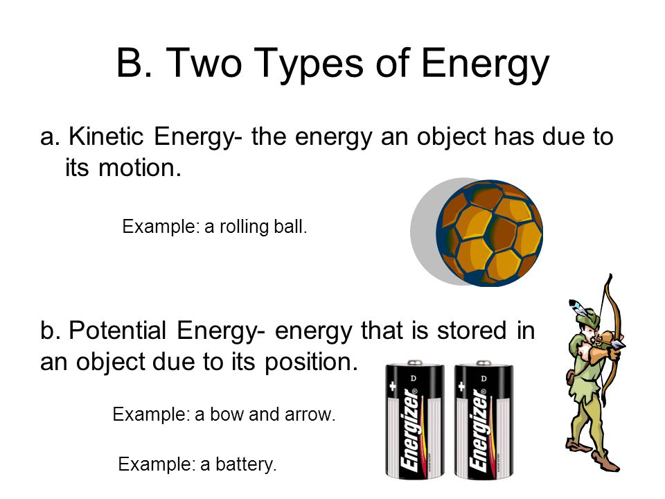 B. Two Types of Energy a. Kinetic Energy- the energy an object has due to its motion. b. Potential Energy- energy that is stored in an object due to i