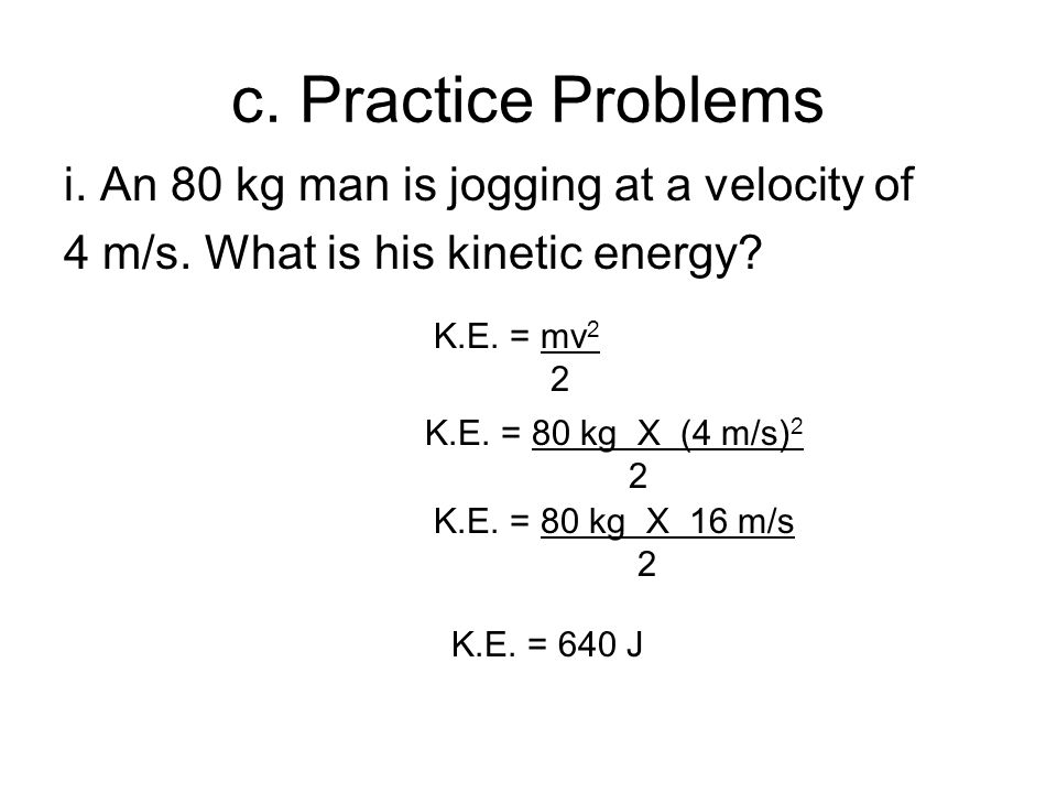 c. Practice Problems i. An 80 kg man is jogging at a velocity of 4 m/s. What is his kinetic energy? K.E. = mv 2 2 K.E. = 80 kg X (4 m/s) 2 2 K.E. = 80