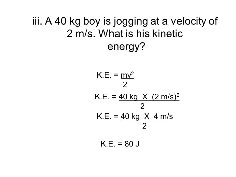 iii. A 40 kg boy is jogging at a velocity of 2 m/s. What is his kinetic energy? K.E. = mv 2 2 K.E. = 40 kg X (2 m/s) 2 2 K.E. = 40 kg X 4 m/s 2 K.E. =
