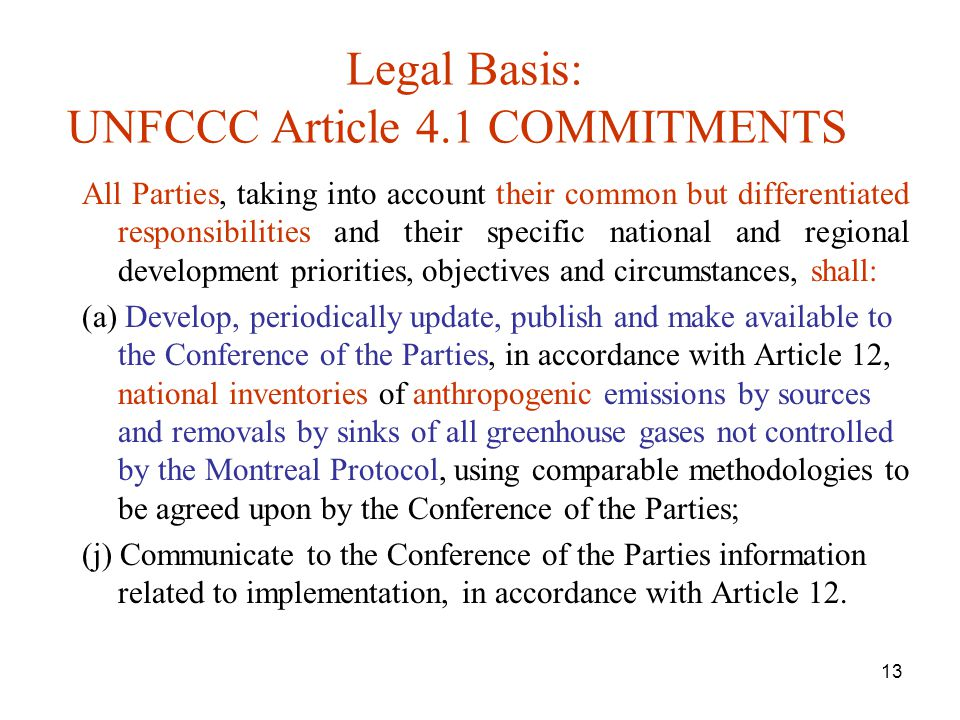 13 Legal Basis: UNFCCC Article 4.1 COMMITMENTS All Parties, taking into account their common but differentiated responsibilities and their specific national and regional development priorities, objectives and circumstances, shall: (a) Develop, periodically update, publish and make available to the Conference of the Parties, in accordance with Article 12, national inventories of anthropogenic emissions by sources and removals by sinks of all greenhouse gases not controlled by the Montreal Protocol, using comparable methodologies to be agreed upon by the Conference of the Parties; (j) Communicate to the Conference of the Parties information related to implementation, in accordance with Article 12.