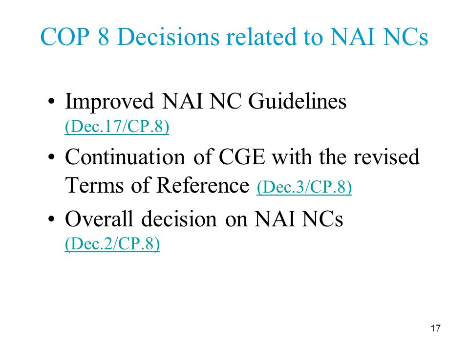 17 COP 8 Decisions related to NAI NCs Improved NAI NC Guidelines (Dec.17/CP.8) (Dec.17/CP.8) Continuation of CGE with the revised Terms of Reference (Dec.3/CP.8) (Dec.3/CP.8) Overall decision on NAI NCs (Dec.2/CP.8) (Dec.2/CP.8)