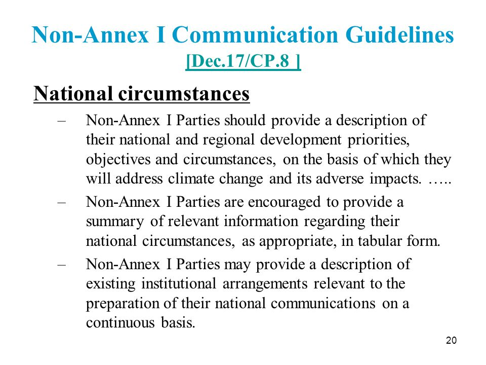 20 Non-Annex I Communication Guidelines [Dec.17/CP.8 ] [Dec.17/CP.8 ] National circumstances –Non-Annex I Parties should provide a description of their national and regional development priorities, objectives and circumstances, on the basis of which they will address climate change and its adverse impacts.