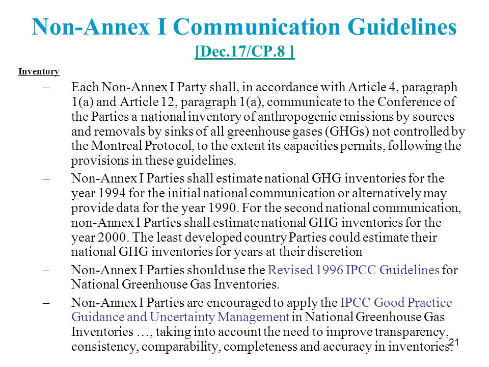 21 Non-Annex I Communication Guidelines [Dec.17/CP.8 ] [Dec.17/CP.8 ] Inventory –Each Non-Annex I Party shall, in accordance with Article 4, paragraph 1(a) and Article 12, paragraph 1(a), communicate to the Conference of the Parties a national inventory of anthropogenic emissions by sources and removals by sinks of all greenhouse gases (GHGs) not controlled by the Montreal Protocol, to the extent its capacities permits, following the provisions in these guidelines.