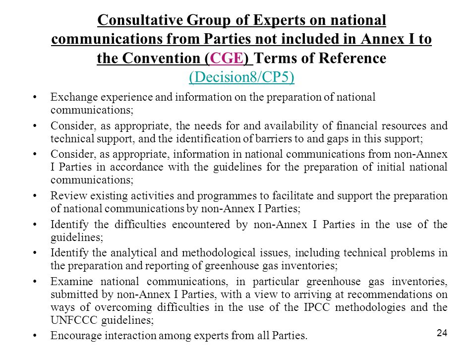 24 Consultative Group of Experts on national communications from Parties not included in Annex I to the Convention (CGE) Terms of Reference (Decision8/CP5) (Decision8/CP5) Exchange experience and information on the preparation of national communications; Consider, as appropriate, the needs for and availability of financial resources and technical support, and the identification of barriers to and gaps in this support; Consider, as appropriate, information in national communications from non-Annex I Parties in accordance with the guidelines for the preparation of initial national communications; Review existing activities and programmes to facilitate and support the preparation of national communications by non-Annex I Parties; Identify the difficulties encountered by non-Annex I Parties in the use of the guidelines; Identify the analytical and methodological issues, including technical problems in the preparation and reporting of greenhouse gas inventories; Examine national communications, in particular greenhouse gas inventories, submitted by non-Annex I Parties, with a view to arriving at recommendations on ways of overcoming difficulties in the use of the IPCC methodologies and the UNFCCC guidelines; Encourage interaction among experts from all Parties.