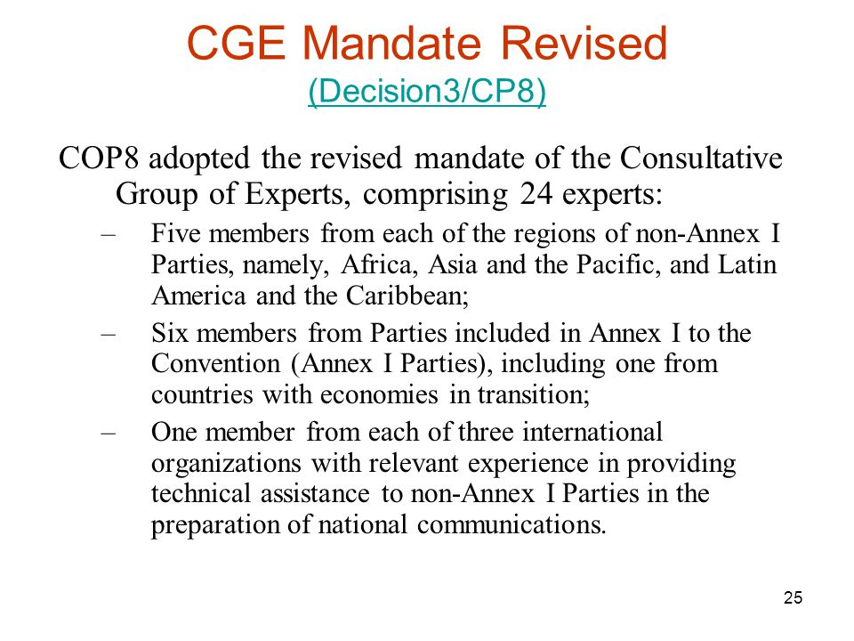 25 CGE Mandate Revised (Decision3/CP8) (Decision3/CP8) COP8 adopted the revised mandate of the Consultative Group of Experts, comprising 24 experts: –