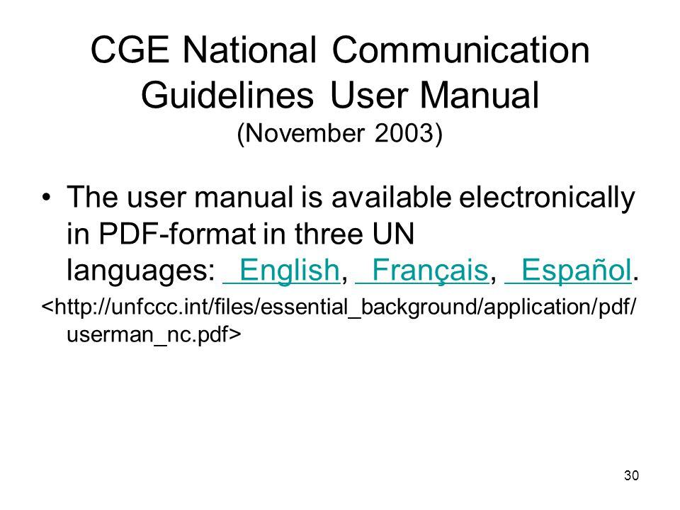 30 CGE National Communication Guidelines User Manual (November 2003) The user manual is available electronically in PDF-format in three UN languages: English, Français, Español.
