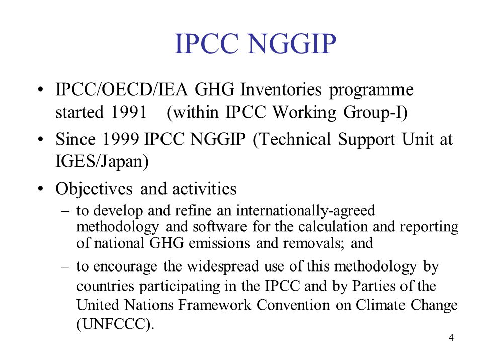 4 IPCC NGGIP IPCC/OECD/IEA GHG Inventories programme started 1991 (within IPCC Working Group-I) Since 1999 IPCC NGGIP (Technical Support Unit at IGES/Japan) Objectives and activities –to develop and refine an internationally-agreed methodology and software for the calculation and reporting of national GHG emissions and removals; and –to encourage the widespread use of this methodology by countries participating in the IPCC and by Parties of the United Nations Framework Convention on Climate Change (UNFCCC).