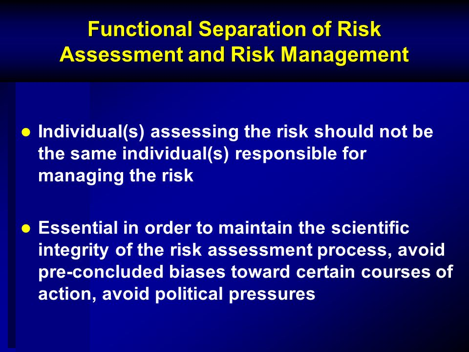Functional Separation of Risk Assessment and Risk Management Individual(s) assessing the risk should not be the same individual(s) responsible for managing the risk Essential in order to maintain the scientific integrity of the risk assessment process, avoid pre-concluded biases toward certain courses of action, avoid political pressures