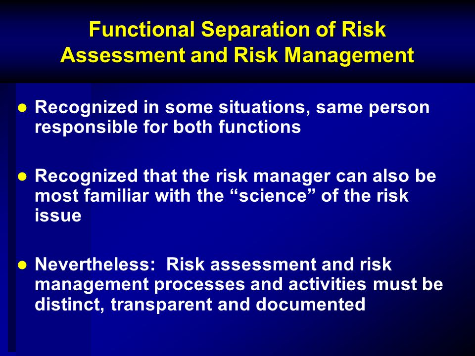 Functional Separation of Risk Assessment and Risk Management Recognized in some situations, same person responsible for both functions Recognized that the risk manager can also be most familiar with the science of the risk issue Nevertheless: Risk assessment and risk management processes and activities must be distinct, transparent and documented