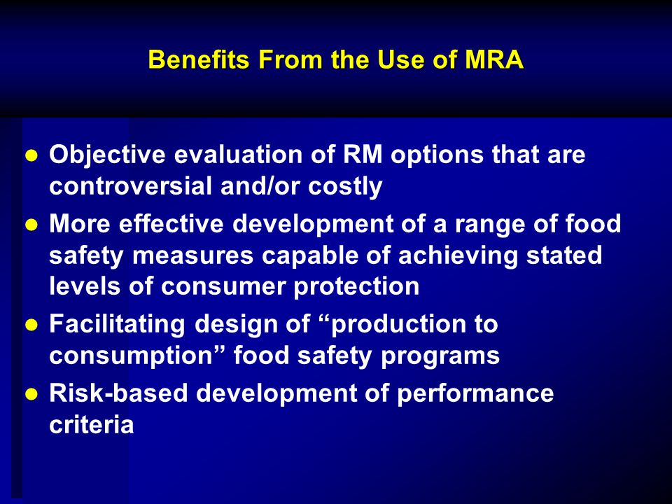 Benefits From the Use of MRA Objective evaluation of RM options that are controversial and/or costly More effective development of a range of food safety measures capable of achieving stated levels of consumer protection Facilitating design of production to consumption food safety programs Risk-based development of performance criteria
